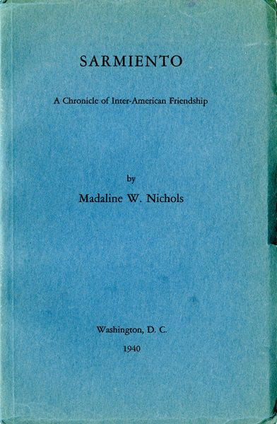 Nichols, Madaline W., Sarmiento: A Chronicle of Inter-American Friendship , F2846_S26_N5_1940, Special Collections Research Center, George Mason University.